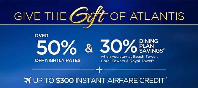 GIVE THE GIFT OF ATLANTIS                  UP TO 60% OFF NIGHTY RATES                  &                  30% DINING PLAN SAVINGS                  when you stay at Beach Tower, Coral Towers & Royal Towers                  UP TO $300 INSTANT AIRFARE CREDIT