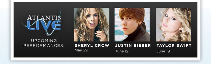 Atlantis LIVE Upcoming Performances: Sheryl Crow, May 29; Justin Bieber, June 12; Taylor Swift, June 19
